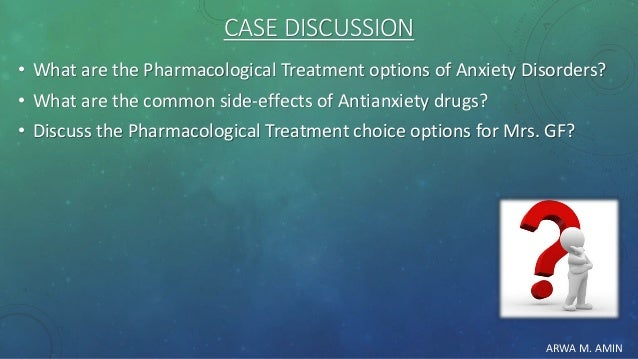 ARWA M. AMIN CASE DISCUSSION • What are the Pharmacological Treatment options of Anxiety Disorders? • What are the common ...