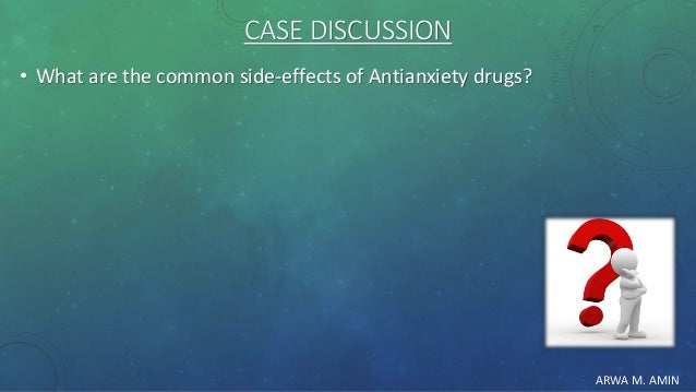 ARWA M. AMIN CASE DISCUSSION • What are the common side-effects of Antianxiety drugs?