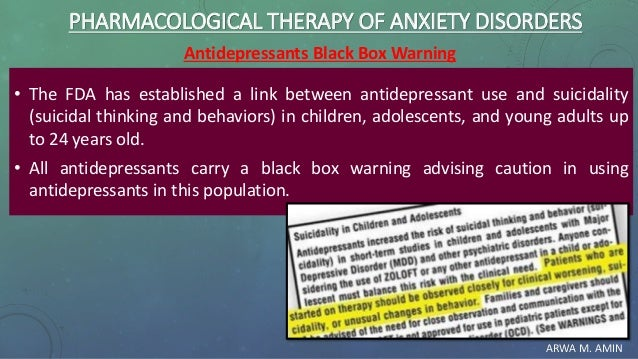 ARWA M. AMIN PHARMACOLOGICAL THERAPY OF ANXIETY DISORDERS Antidepressants Black Box Warning • The FDA has established a li...