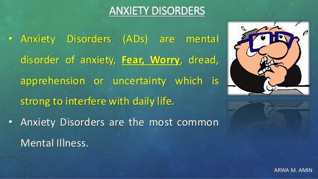ARWA M. AMIN ANXIETY DISORDERS • Anxiety Disorders (ADs) are mental disorder of anxiety, Fear, Worry, dread, apprehension ...