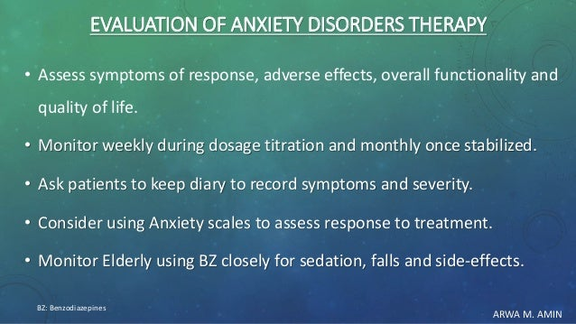 ARWA M. AMIN EVALUATION OF ANXIETY DISORDERS THERAPY • Assess symptoms of response, adverse effects, overall functionality...