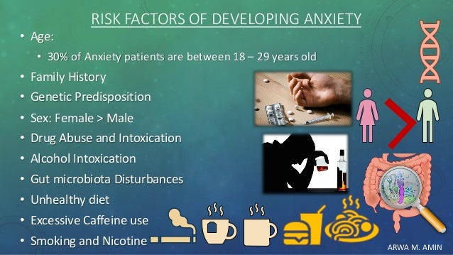 ARWA M. AMIN RISK FACTORS OF DEVELOPING ANXIETY • Age: • 30% of Anxiety patients are between 18 – 29 years old • Family Hi...