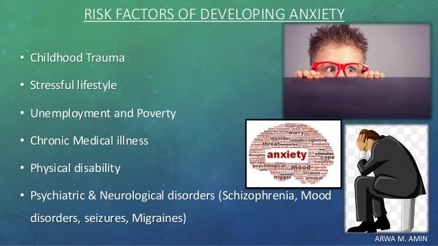 ARWA M. AMIN RISK FACTORS OF DEVELOPING ANXIETY • Childhood Trauma • Stressful lifestyle • Unemployment and Poverty • Chro...