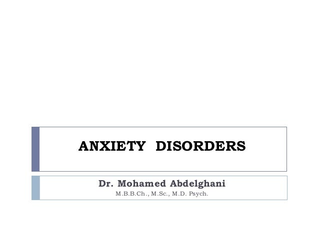 ANXIETY DISORDERSDr. Mohamed AbdelghaniM.B.B.Ch., M.Sc., M.D. Psych.