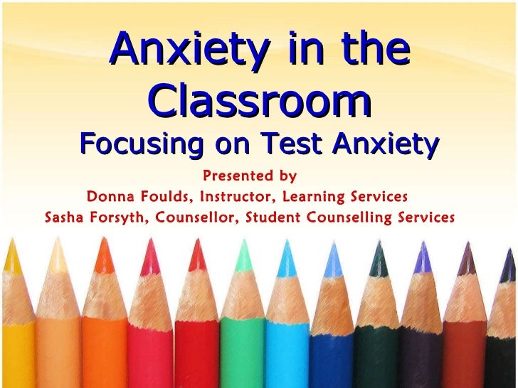 Anxiety in the Classroom Focusing on Test Anxiety Presented by Donna Foulds, Instructor, Learning Services  Sasha Forsyth,...