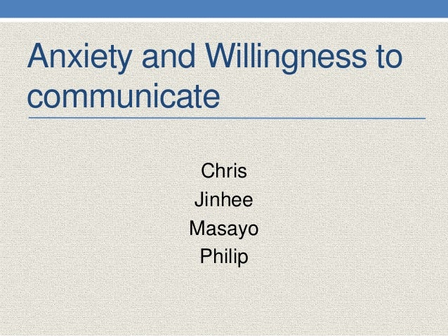 Anxiety and Willingness to communicate Chris Jinhee Masayo Philip