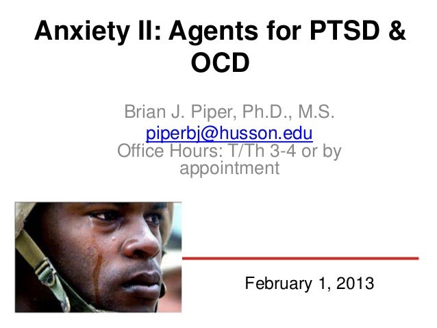 Anxiety II: Agents for PTSD &             OCD      Brian J. Piper, Ph.D., M.S.          piperbj@husson.edu      Office Hou...