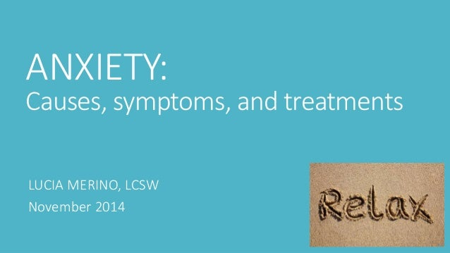 ANXIETY:  Causes, symptoms, and treatments  LUCIA MERINO, LCSW  November 2014