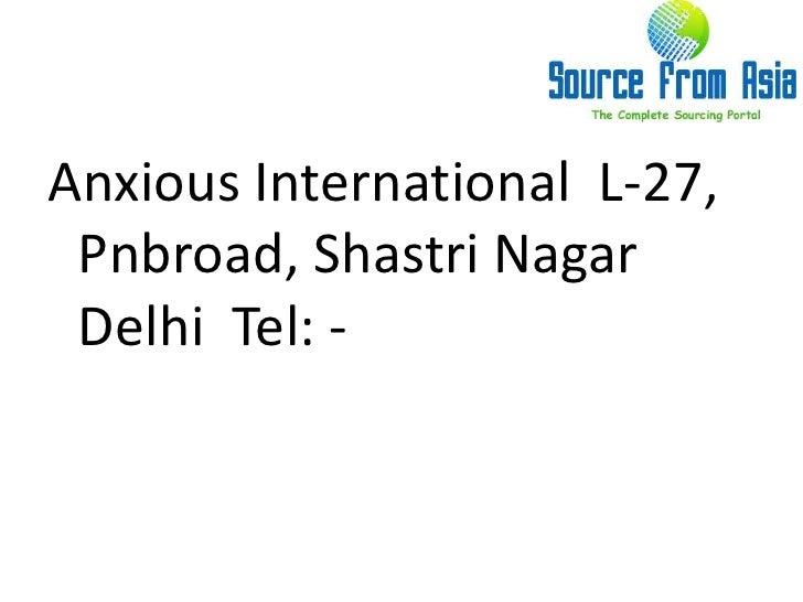 Anxious International  L-27, Pnbroad, Shastri Nagar  Delhi  Tel: - <br />