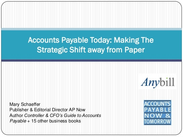 Accounts Payable Today: Making The          Strategic Shift away from PaperMary SchaefferPublisher & Editorial Director AP...
