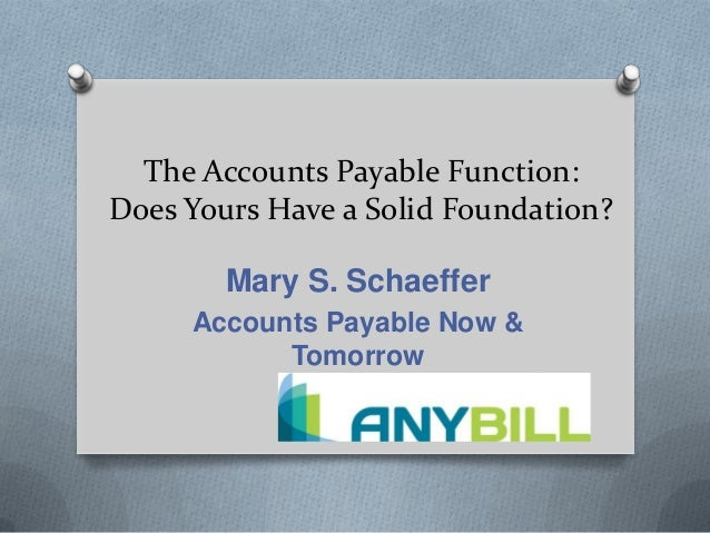 The Accounts Payable Function: Does Yours Have a Solid Foundation? Mary S. Schaeffer Accounts Payable Now & Tomorrow