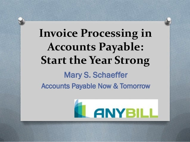 Invoice Processing in  Accounts Payable:Start the Year Strong      Mary S. SchaefferAccounts Payable Now & Tomorrow