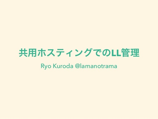 共用ホスティングでのLL管理 Ryo Kuroda @lamanotrama