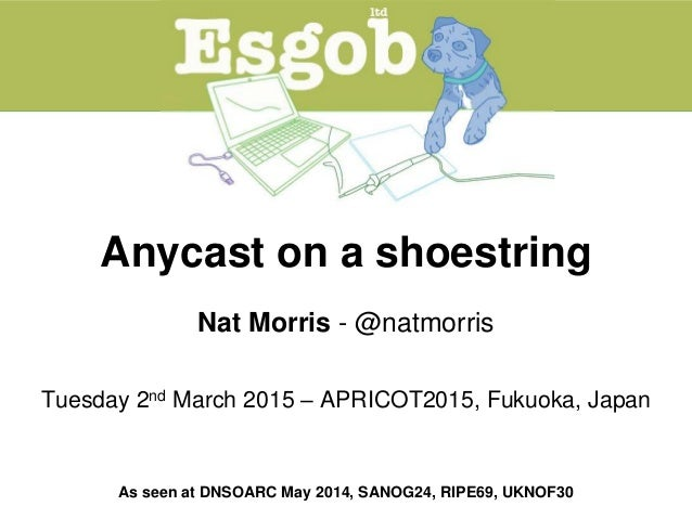 Anycast on a shoestring Nat Morris - @natmorris Tuesday 2nd March 2015 – APRICOT2015, Fukuoka, Japan As seen at DNSOARC Ma...