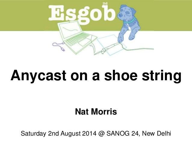 Anycast on a shoe string Nat Morris Saturday 2nd August 2014 @ SANOG 24, New Delhi