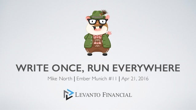 WRITE ONCE, RUN EVERYWHERE Mike North | Ember Munich #11 | Apr 21, 2016 LEVANTO FINANCIAL