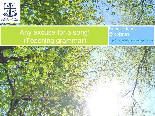 Any excuse for a song! (Teaching grammar) Isabelle Jones @icpjones http://isabellejones.blogspot.com