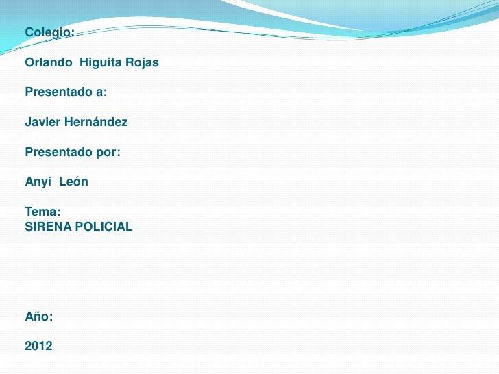 Colegio:Orlando Higuita RojasPresentado a:Javier HernándezPresentado por:Anyi LeónTema:SIRENA POLICIALAño:2012