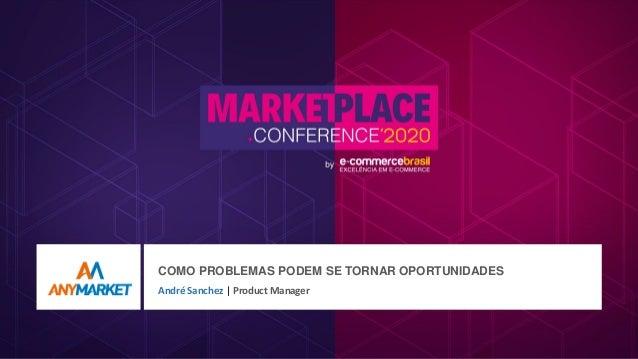 COMO PROBLEMAS PODEM SE TORNAR OPORTUNIDADES André Sanchez | Product Manager