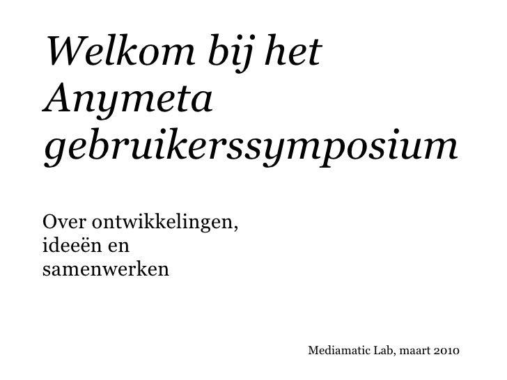 Welkom bij het Anymeta gebruikerssymposium Over ontwikkelingen, ideeën en samenwerken                          Mediamatic ...