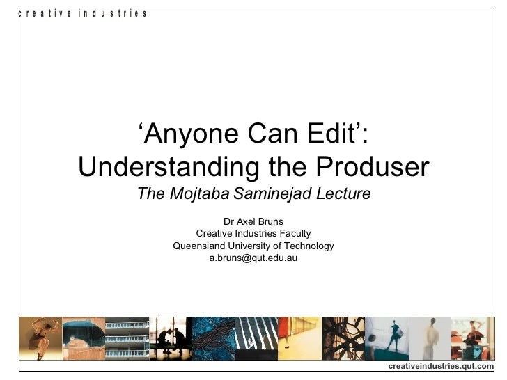 ' Anyone Can Edit': Understanding the Produser The Mojtaba Saminejad Lecture Dr Axel Bruns Creative Industries Faculty Que...