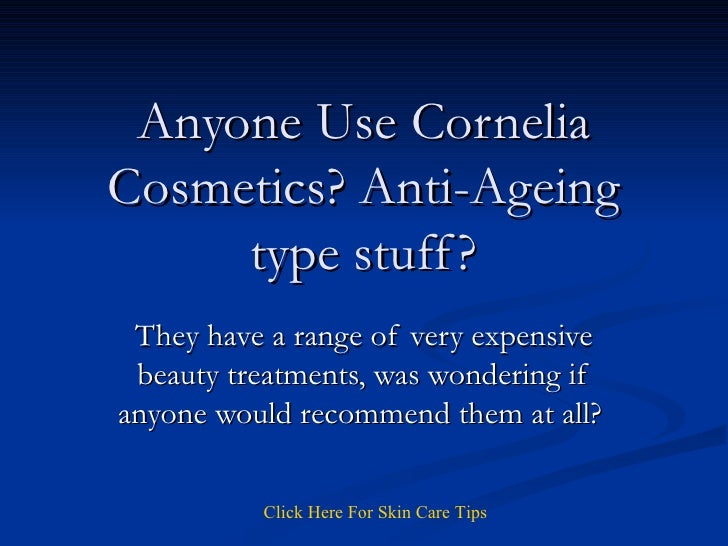 Anyone Use Cornelia Cosmetics? Anti-Ageing type stuff? They have a range of very expensive beauty treatments, was wonderin...