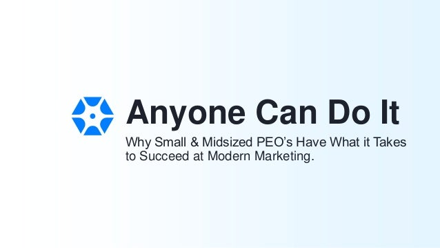 Why Small & Midsized PEO's Have What it Takes to Succeed at Modern Marketing. Anyone Can Do It
