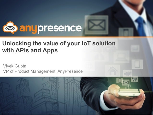 © Copyright 2013 AnyPresence, Inc. All rights reserved. Unlocking the value of your IoT solution with APIs and Apps 1 Vive...