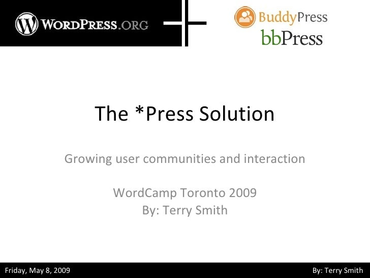 The *Press Solution Growing user communities and interaction WordCamp Toronto 2009 By: Terry Smith