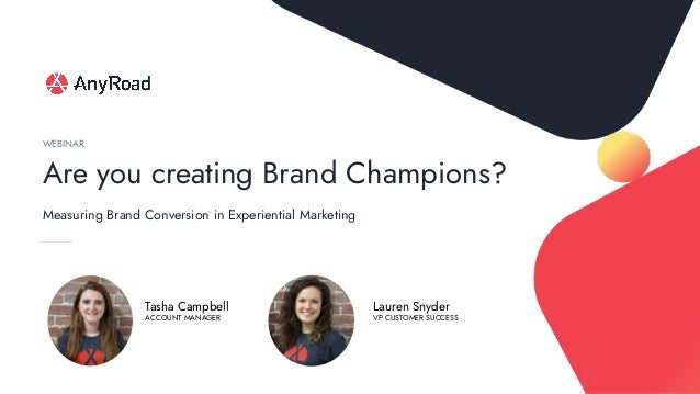 Are you creating Brand Champions? WEBINAR Lauren Snyder VP CUSTOMER SUCCESS Tasha Campbell ACCOUNT MANAGER Measuring Brand...
