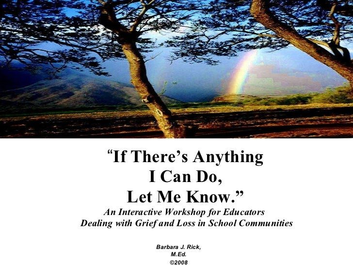 """"""" If There's Anything I Can Do, Let Me Know."""" An Interactive Workshop for Educators  Dealing with Grief and Loss in School..."""
