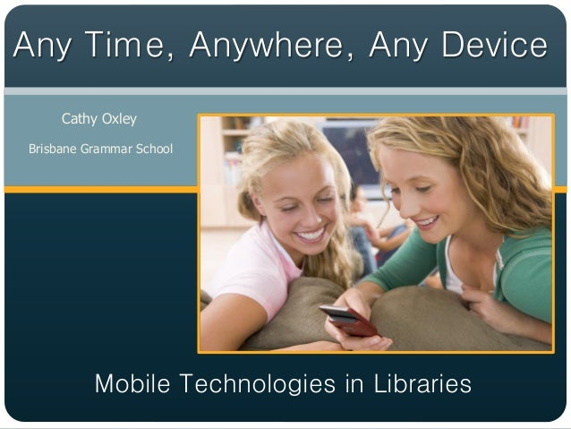 Any Time, Anywhere, Any Device     Cathy OxleyBrisbane Grammar School          Mobile Technologies in Libraries