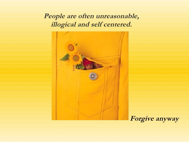 People are often unreasonable, illogical and self centered. Forgive anyway
