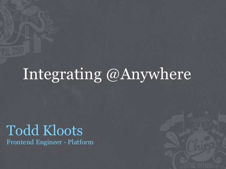Integrating @Anywhere   Todd Kloots Frontend Engineer - Platform