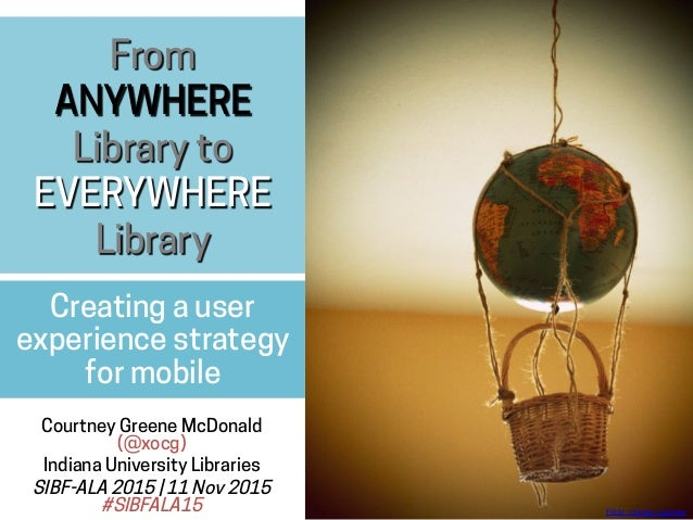From ANYWHERE Library to EVERYWHERE Library Creating a user experience strategy for mobile Courtney Greene McDonald (@xocg...