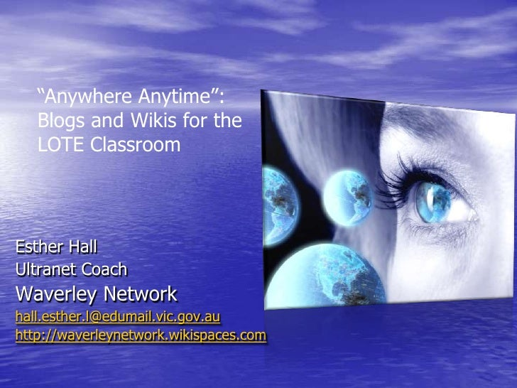 """""""Anywhere Anytime"""": Blogs and Wikis for the LOTE Classroom <br />Esther Hall <br />Ultranet Coach <br />Waverley Network<b..."""