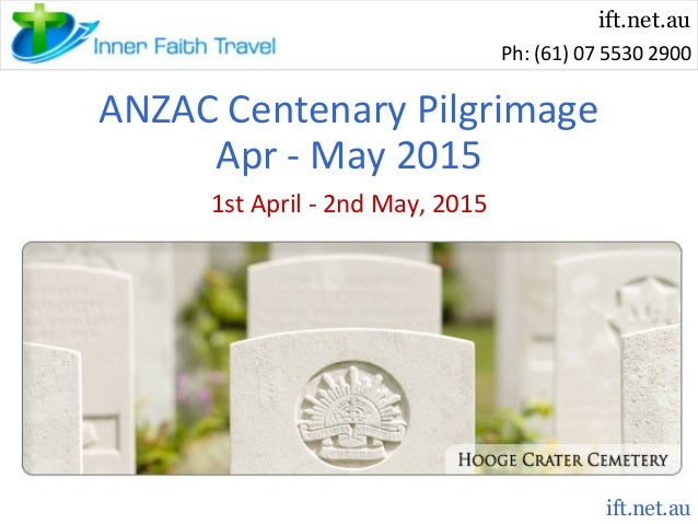 ift.net.au Ph: (61) 07 5530 2900  ANZAC Centenary Pilgrimage Apr - May 2015 1st April - 2nd May, 2015  ift.net.au