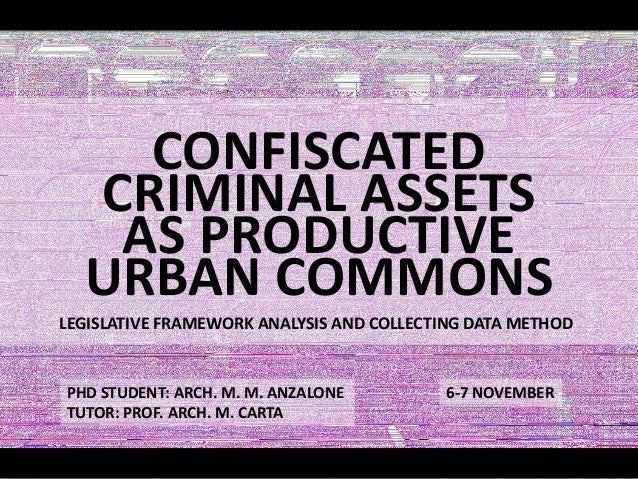 CONFISCATED CRIMINAL ASSETS AS PRODUCTIVE URBAN COMMONS LEGISLATIVE FRAMEWORK ANALYSIS AND COLLECTING DATA METHOD PHD STUD...