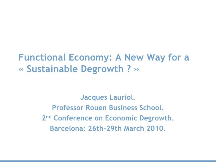 Functional Economy: A New Way for a « Sustainable Degrowth ? »                 Jacques Lauriol.        Professor Rouen Bus...