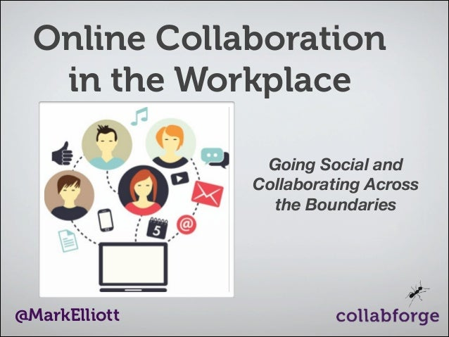 Online Collaboration in the Workplace Going Social and Collaborating Across the Boundaries  @MarkElliott
