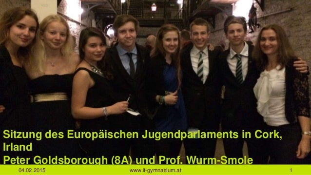 04.02.2015 www.it-gymnasium.at 1 Sitzung des Europäischen Jugendparlaments in Cork, Irland Peter Goldsborough (8A) und Pro...