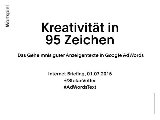 Kreativität in 95 Zeichen Das Geheimnis guter Anzeigentexte in Google AdWords Internet Briefing, 01.07.2015 @StefanVette...