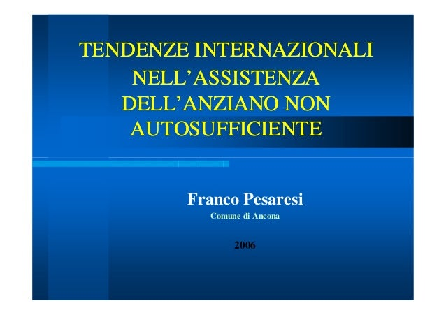 TENDENZE INTERNAZIONALI NELL'ASSISTENZA DELL'ANZIANO NON AUTOSUFFICIENTE Franco Pesaresi Comune di Ancona  2006