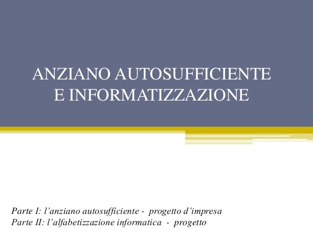 ANZIANO AUTOSUFFICIENTE E INFORMATIZZAZIONE Parte I: l'anziano autosufficiente - progetto d'impresa Parte II: l'alfabetizz...