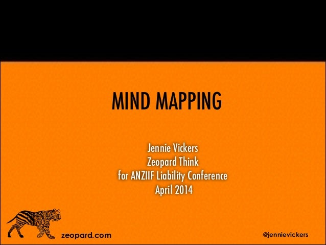 Jennie Vickers Zeopard Think for ANZIIF Liability Conference April 2014 zeopard.com MIND MAPPING @jennievickers