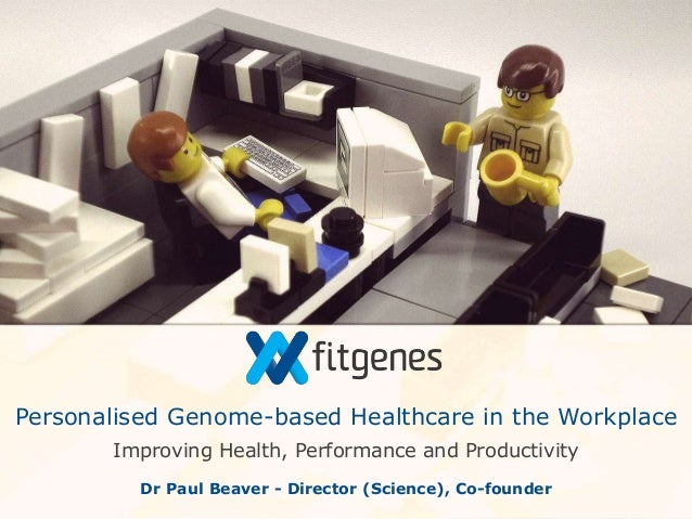 Improving Health, Performance and Productivity Personalised Genome-based Healthcare in the Workplace Dr Paul Beaver - Dire...