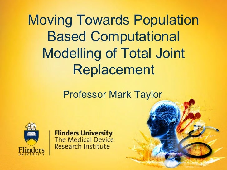 Moving Towards Population  Based Computational Modelling of Total Joint      Replacement     Professor Mark Taylor