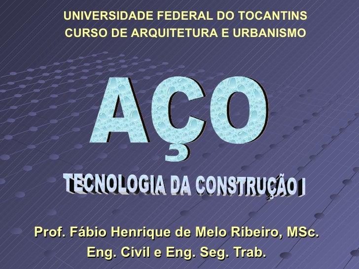 Prof. Fábio Henrique de Melo Ribeiro, MSc. Eng. Civil e Eng. Seg. Trab. AÇO TECNOLOGIA DA CONSTRUÇÃO I UNIVERSIDADE FEDERA...