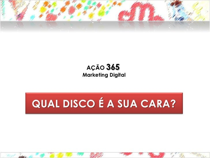 AÇÃO 365        Marketing DigitalQUAL DISCO É A SUA CARA?
