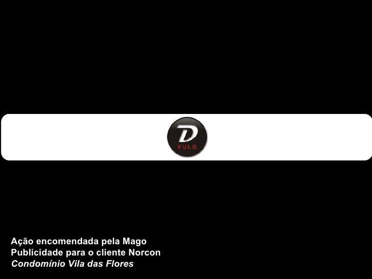 Ação encomendada pela Mago  Publicidade para o cliente Norcon  Condomínio Vila das Flores